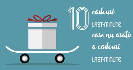 10 cadouri last-minute care nu arata a cadouri last-minute